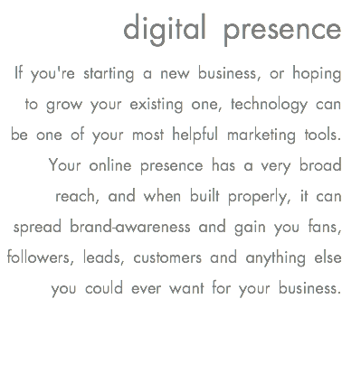 digital presence If you're starting a new business, or hoping to grow your existing one, technology can be one of your most helpful marketing tools. Your online presence has a very broad reach, and when built properly, it can spread brand-awareness and gain you fans, followers, leads, customers and anything else you could ever want for your business.
