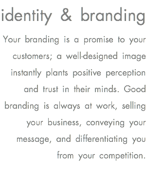 identity & branding Your branding is a promise to your customers; a well-designed image instantly plants positive perception and trust in their minds. Good branding is always at work, selling your business, conveying your message, and differentiating you from your competition.